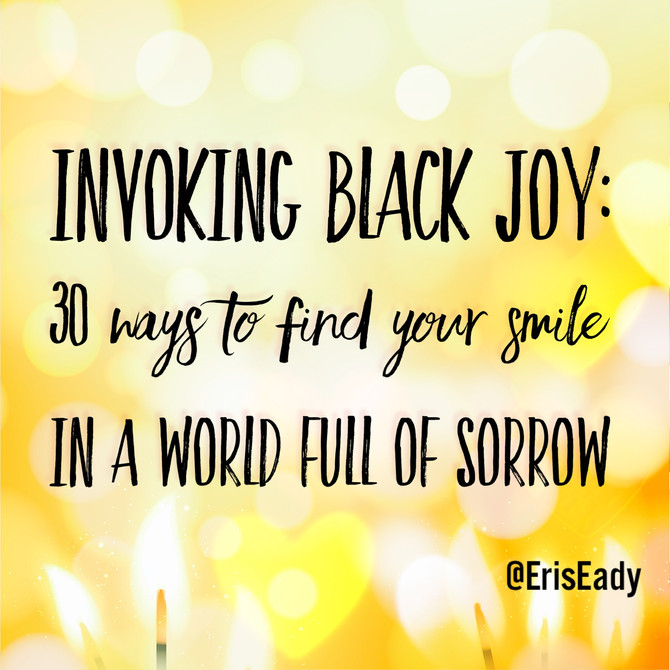 Invoking Black Joy: 30 ways to find your smile in a world full of sorrow.