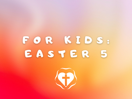 For Kids: Fifth Sunday in Easter 2021