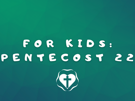 For Kids: 22nd Sunday after Pentecost (Lectionary 30, Year B )