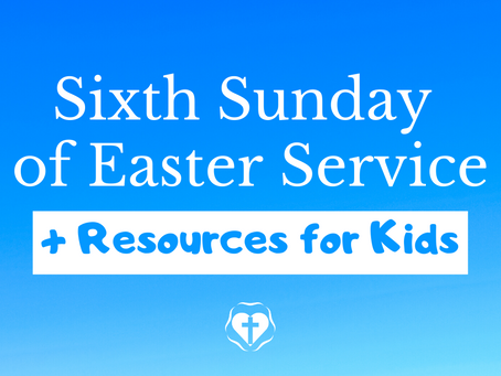 Sixth Sunday in Easter (Video Service and Children's Resources)