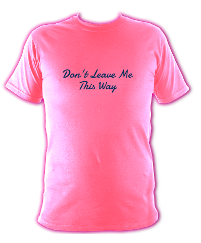 """pink t-shirt """"Don't leave me this way"""""""
