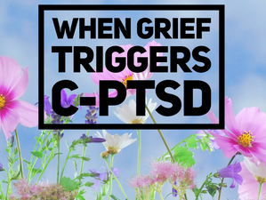 When Grief Triggers C-PTSD