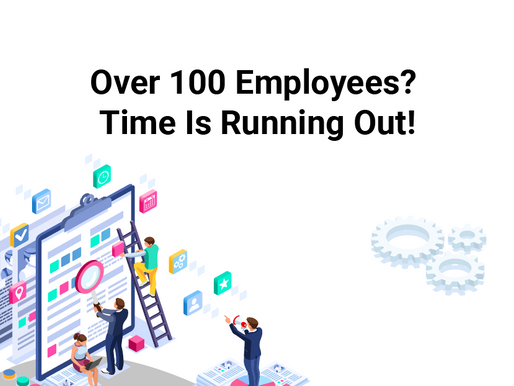 Over 100 Employees? Time Is Running Out!
