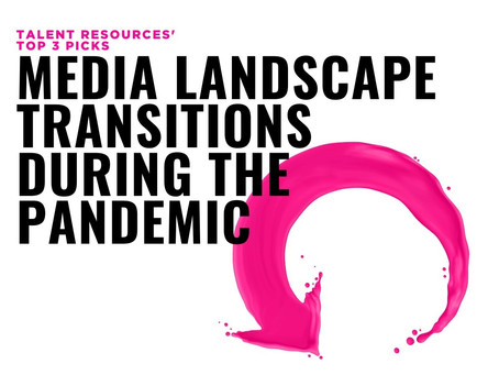 Talent Resources' Top 3 Picks: Media landscape transitions during the pandemic