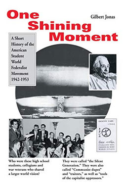 One Shining Moment: A Short History of the American Student World Federalist Movement 1942-1953 by Gilbert Jonas