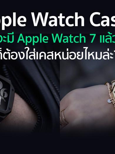 Apple Watch Cases สวย! ราคาแรง! ไหวป่าว!?