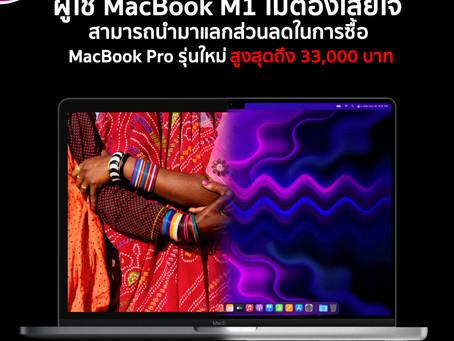 ผู้ใช้ MacBook M1 ไม่ต้องเสียใจ สามารถนำมาแลกส่วนลดในการซื้อ MacBook Pro รุ่นใหม่ สูงสุดถึง 33,000 บ