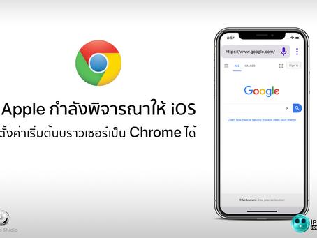 Apple กำลังพิจารณาให้ iOS ตั้งค่าบราวเซอร์เป็น Chrome ได้