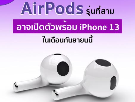 มีรายงานว่า AirPods รุ่นที่สาม จะเปิดตัวพร้อมกับ iPhone 13 ในเดือนกันยายนนี้