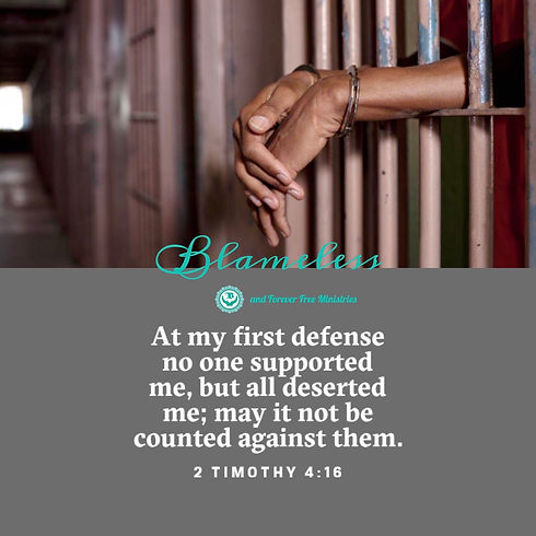 Blameless and Forever Free Ministries - generous hearts/valiant voices.  At my first defense no one supported me, but all deserted me; may it not be counted against them (2 Timothy 4:16).