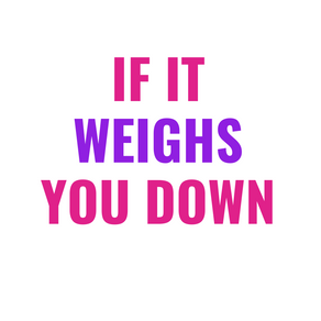 If It Weighs You Down