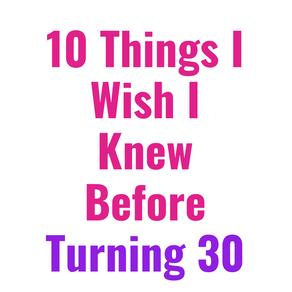 10 Things I Wish I Knew Before Turning 30