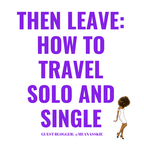 Then Leave: How to Travel Single and Solo
