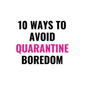 10 Ways to Avoid Quarantine Boredom
