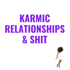 Karmic Relationships & Shit
