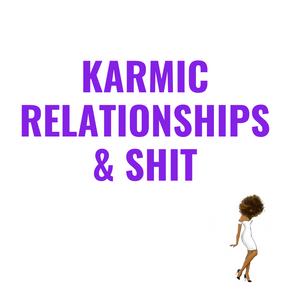 Karmic Relationships & Shit