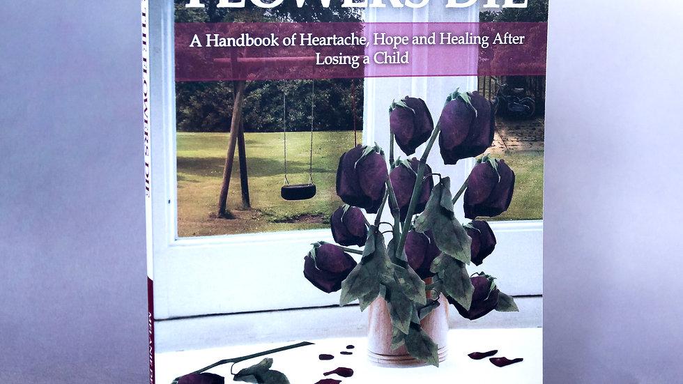 After the Flowers Die: A Handbook of Heartache, Hope & Healing After Child Loss