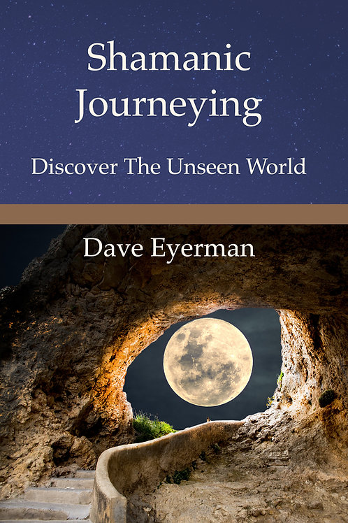 Shamanic Journeying: Discover The Unseen World