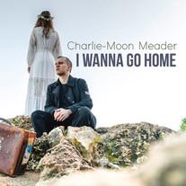 Charlie-Moon Meader - I Wanna Go Home - Single