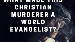 What made this Christian Murderer a World Evangelist?