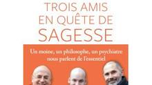 """""""TROIS AMIS EN QUETE DE SAGESSE""""  Christophe ANDRE, Alexandre JOLLIEN, Matthieu RICARD"""