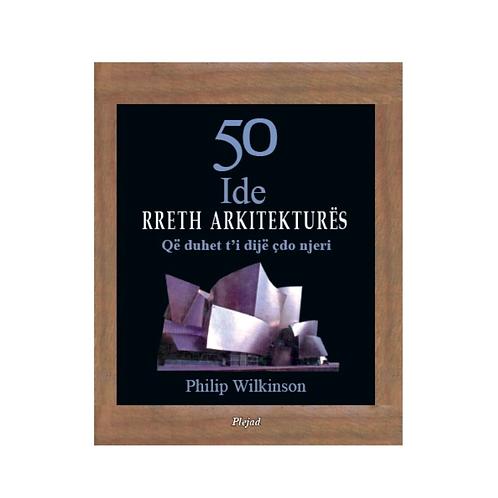 50 Ide rreth arkitekturës, që duhet t'i dijë çdo njeri - Philip Wilkinson