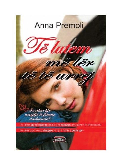 Të lutem më lër të të urrej - Anna Premoli