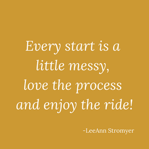 Image of quote - every start is a little messy, love the process and enjoy the ride by LeeAnn Stromyer