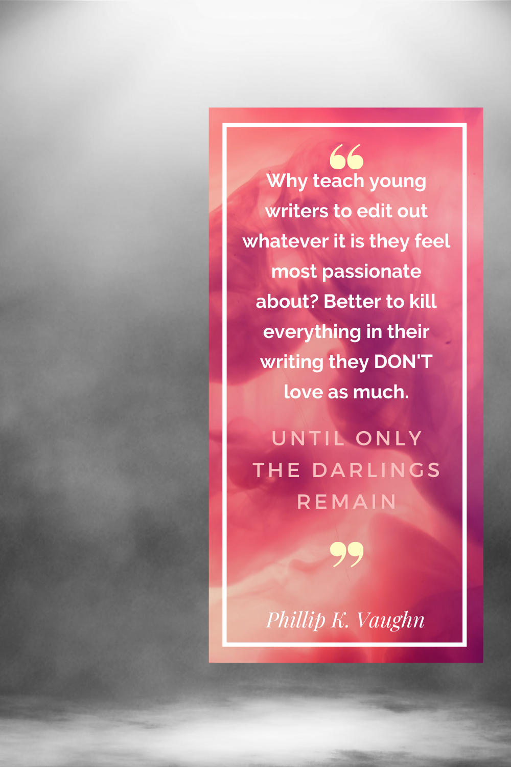 """Why teach young writers to edit out whatever it is they feel most passionate about?  Better to kill everything in their writing they DON'T love as much.  Until only the darlings remain."""""""
