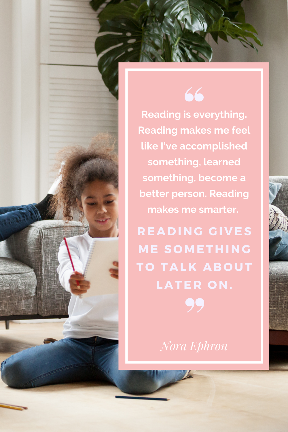 Reading is everything. REading mkes me feel like ive accomplished something learned something become a better person. Reading makes me smarter reading gives me something to talk about later on. Nora Ephron