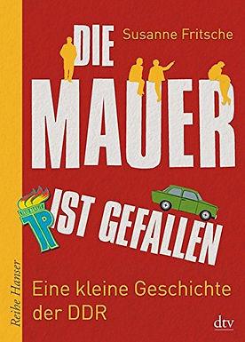 Die Mauer ist gefallen: Eine kleine Geschichte der DDR