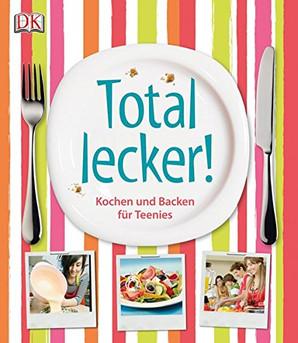 Total lecker! Kochen und Backen für Teenies