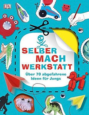 Selbermach-Werkstatt: Über 70 abgefahrene Ideen für Jungs