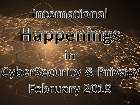 International  Happenings in CyberSecurity & Privacy - Feb 2019