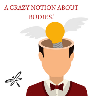 A Crazy Notion About Bodies!