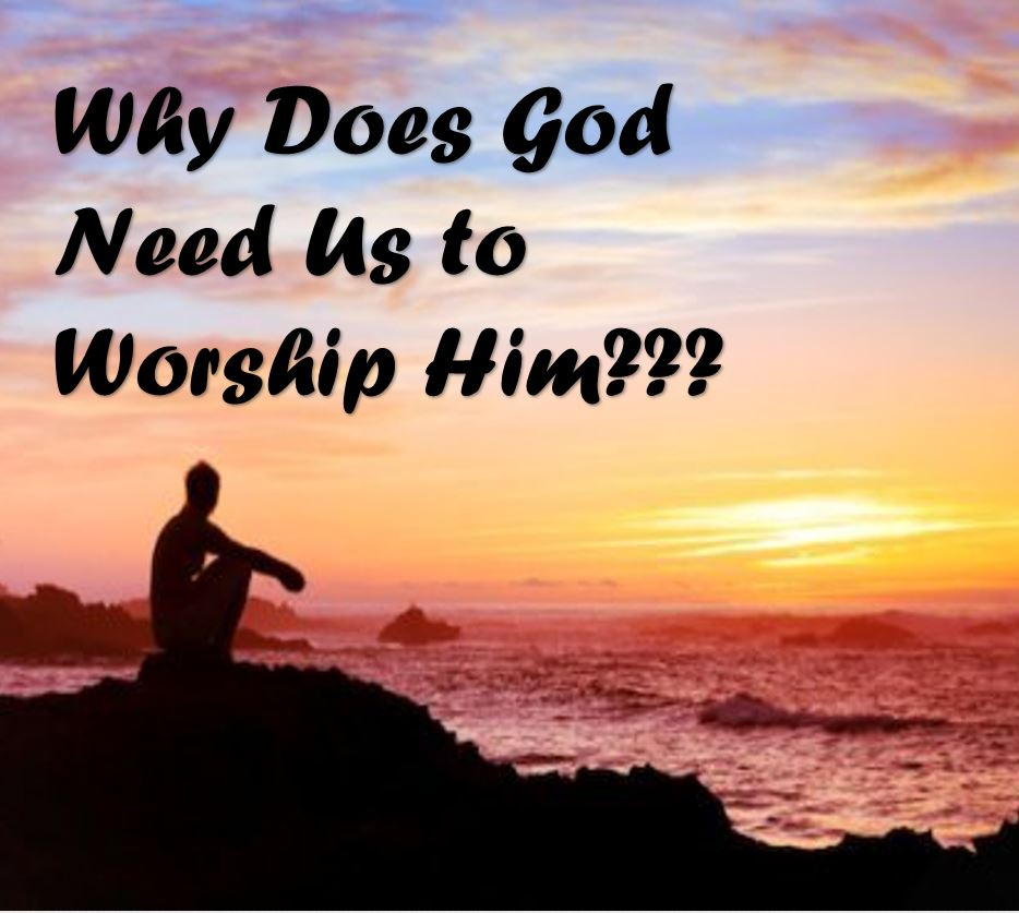 Why Does God Need Us to Worship Him?