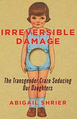 Irreversible Damage: The Transgender Craze Seducing Our Daughters  by Abigail Shrier