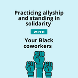 Practicing allyship and standing in solidarity with your black coworkers