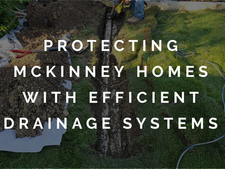 Better Protection for McKinney Homes with Effective Drainage Systems