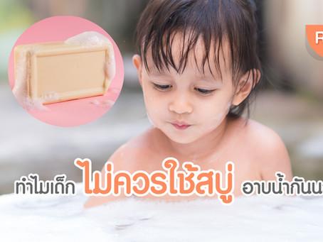 ทำไมเด็กไม่ควรใช้สบู่อาบน้ำกันนะ?