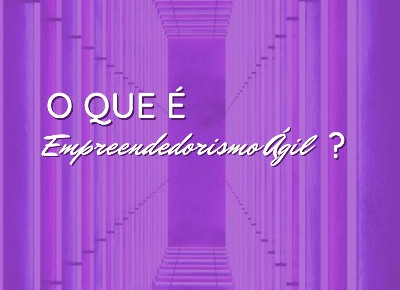 O que é Empreendedorismo Ágil?