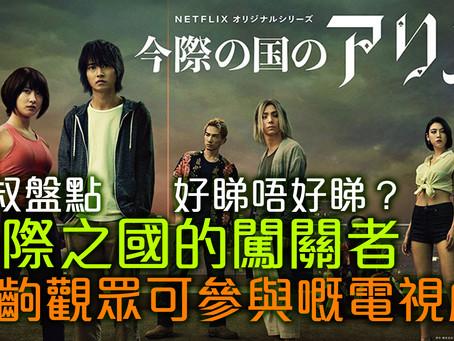 大叔盤點07:今際之國的闖關者 - 好睇唔好睇?一齣觀眾可參與嘅電視劇