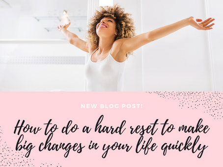 How to do a hard reset to make BIG changes in your life quickly