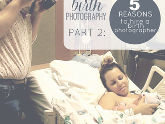 Birth Photography Part 2: Five Reasons to Hire a Birth Photographer
