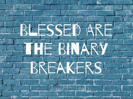 """Blessed Are The Binary Breakers: """"God's love should not be tainted by the fear of earthly hatred"""""""