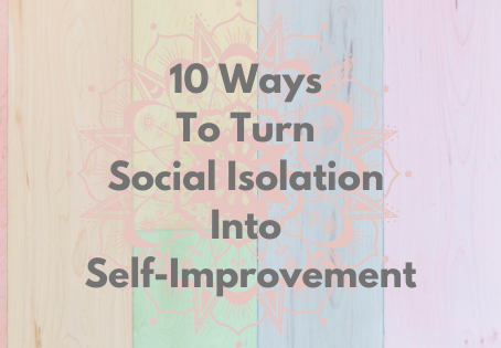 10 Ways To Turn Social Isolation Into Self-Improvement