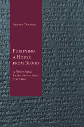 Purifying a House from Blood: A Hittite Ritual for the Ancient Gods (CTH 446)