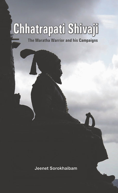 Chhatrapati Shivaji - The Maratha Warrior and his Campaigns