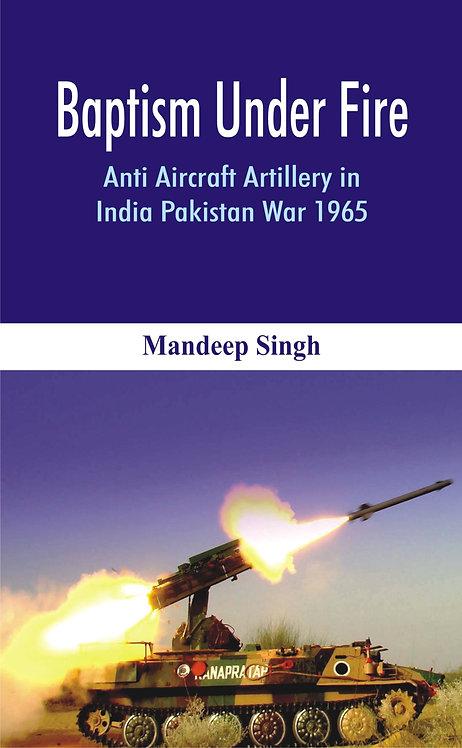 Baptism Under Fire : Anti Aircraft Artillery in India Pakistan War 1965