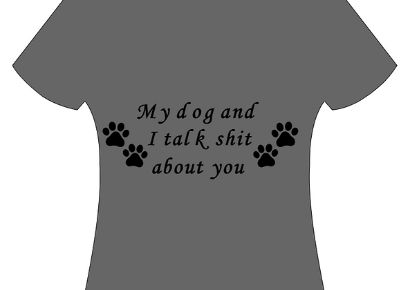 """""""MY DOG AND I TALK SHIT ABOUT YOU"""" T-SHIRT"""